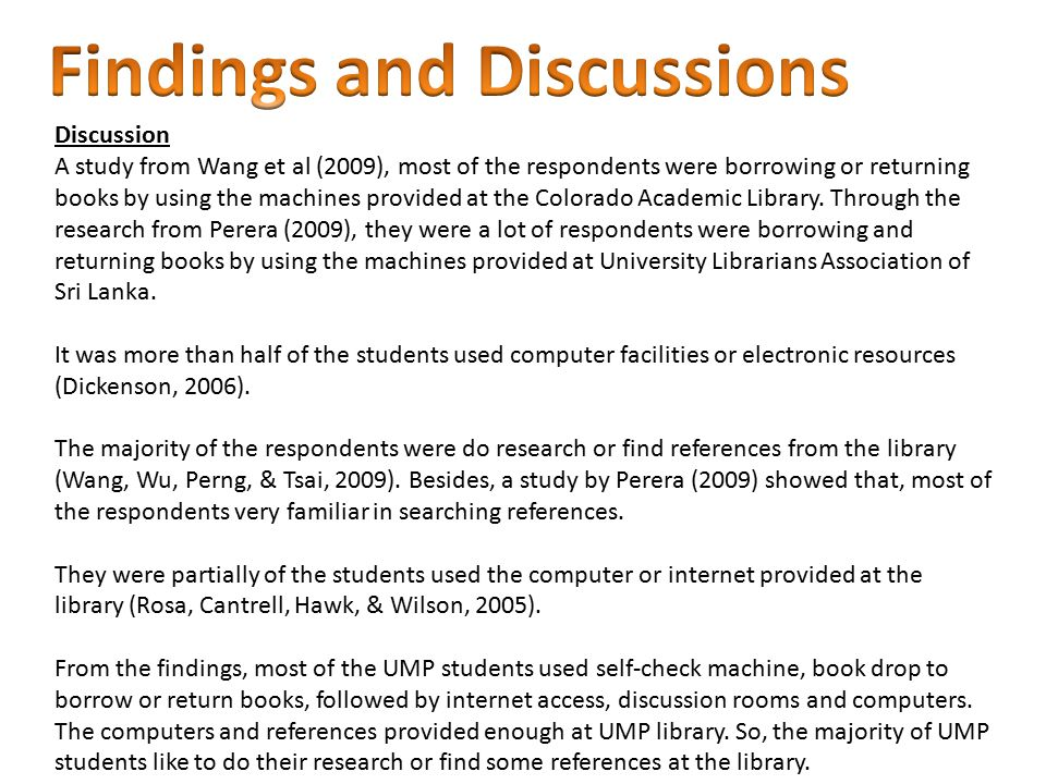 Discussion A study from Wang et al (2009), most of the respondents were borrowing or returning books by using the machines provided at the Colorado Academic Library.