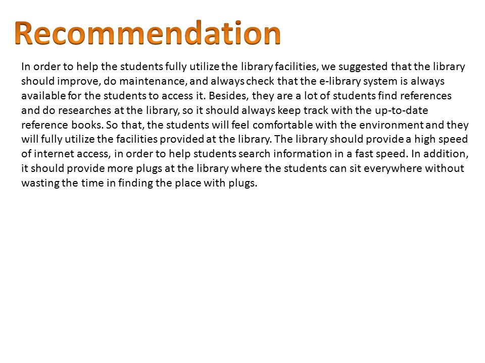 In order to help the students fully utilize the library facilities, we suggested that the library should improve, do maintenance, and always check that the e-library system is always available for the students to access it.