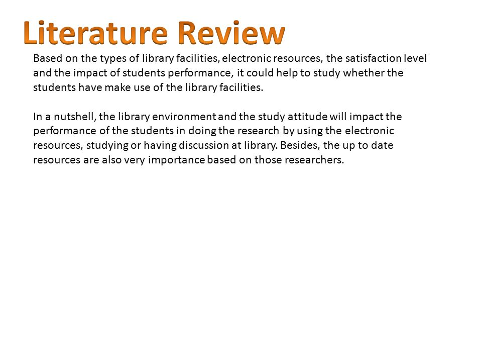 Based on the types of library facilities, electronic resources, the satisfaction level and the impact of students performance, it could help to study