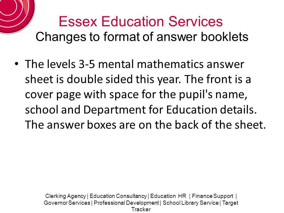 Clerking Agency | Education Consultancy | Education HR | Finance Support | Governor Services | Professional Development | School Library Service | Target Tracker Essex Education Services Changes to format of answer booklets The levels 3-5 mental mathematics answer sheet is double sided this year.