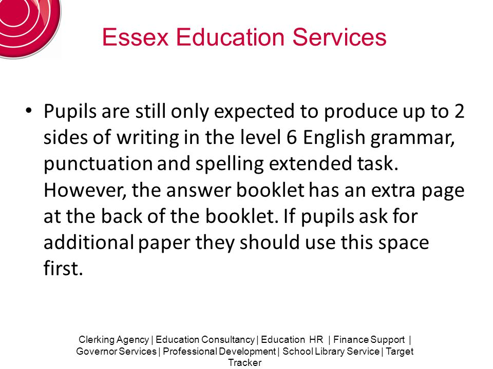 Clerking Agency | Education Consultancy | Education HR | Finance Support | Governor Services | Professional Development | School Library Service | Target Tracker Essex Education Services Pupils are still only expected to produce up to 2 sides of writing in the level 6 English grammar, punctuation and spelling extended task.