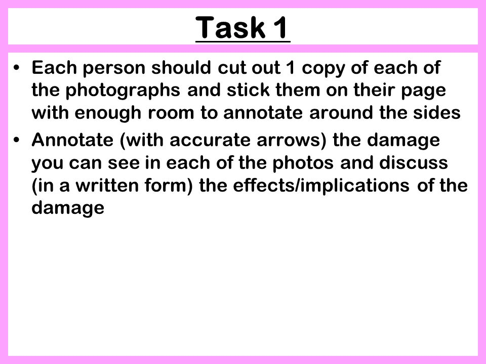 Task 1 Each person should cut out 1 copy of each of the photographs and stick them on their page with enough room to annotate around the sides Annotate (with accurate arrows) the damage you can see in each of the photos and discuss (in a written form) the effects/implications of the damage