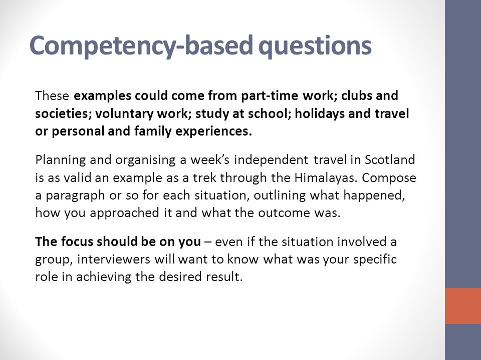 Competency-based questions These examples could come from part-time work; clubs and societies; voluntary work; study at school; holidays and travel or personal and family experiences.