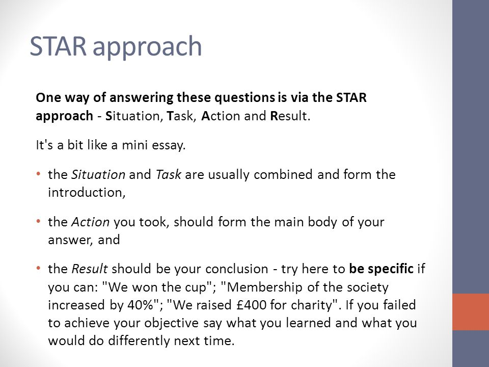 STAR approach One way of answering these questions is via the STAR approach - Situation, Task, Action and Result.
