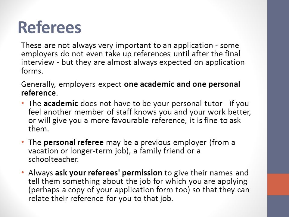 Referees These are not always very important to an application - some employers do not even take up references until after the final interview - but they are almost always expected on application forms.