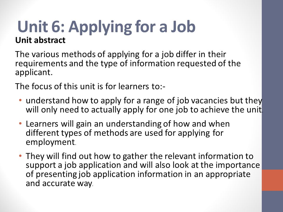Unit 6: Applying for a Job Unit abstract The various methods of applying for a job differ in their requirements and the type of information requested of the applicant.