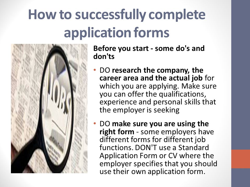 How to successfully complete application forms Before you start - some do s and don ts DO research the company, the career area and the actual job for which you are applying.