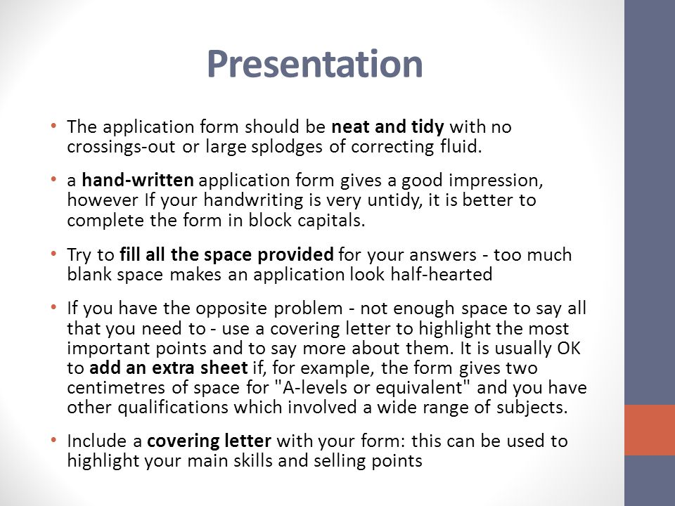 Presentation The application form should be neat and tidy with no crossings-out or large splodges of correcting fluid.