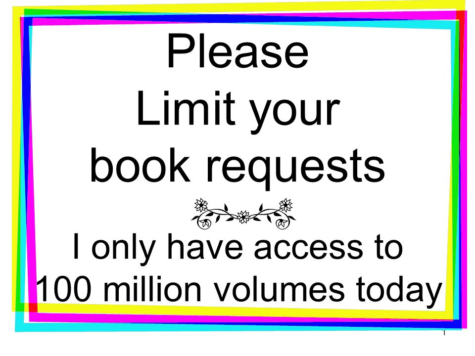 Please Limit your book requests I only have access to 100 million volumes today 1
