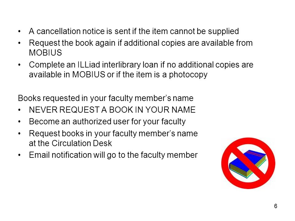 A cancellation notice is sent if the item cannot be supplied Request the book again if additional copies are available from MOBIUS Complete an ILLiad interlibrary loan if no additional copies are available in MOBIUS or if the item is a photocopy Books requested in your faculty member's name NEVER REQUEST A BOOK IN YOUR NAME Become an authorized user for your faculty Request books in your faculty member's name at the Circulation Desk Email notification will go to the faculty member 6