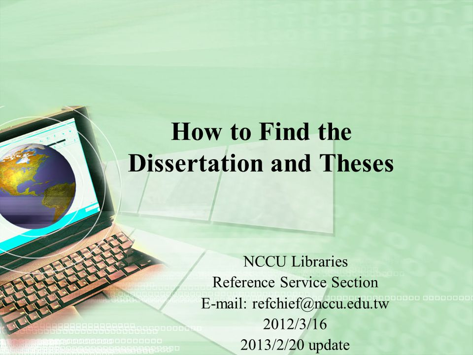 How to Find the Dissertation and Theses NCCU Libraries Reference Service Section E-mail: refchief@nccu.edu.tw 2012/3/16 2013/2/20 update