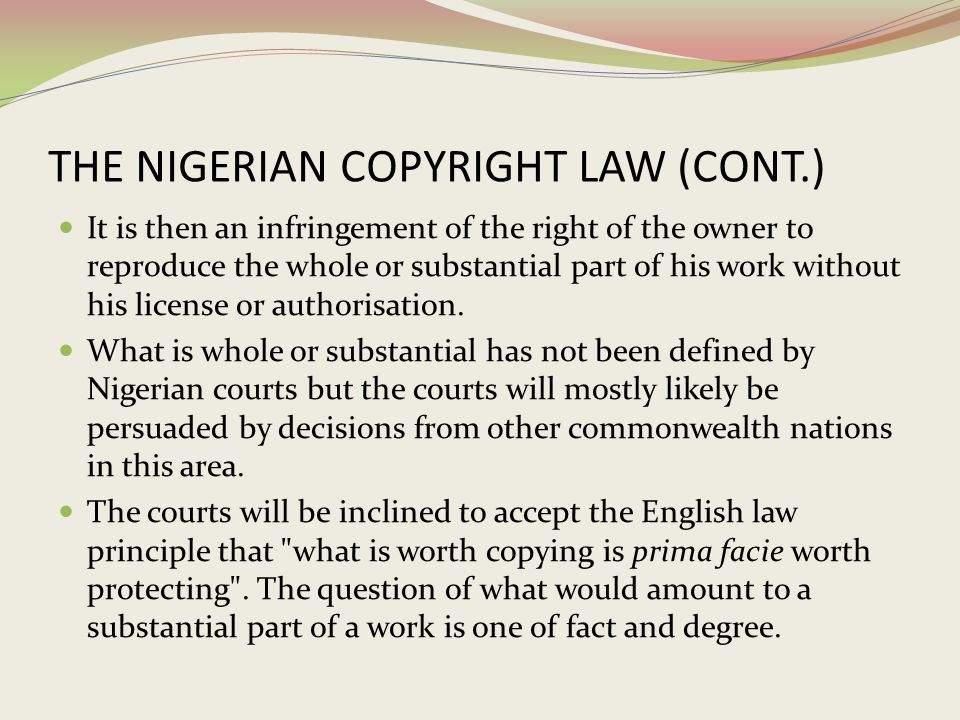 THE NIGERIAN COPYRIGHT LAW (CONT.) It is then an infringement of the right of the owner to reproduce the whole or substantial part of his work without
