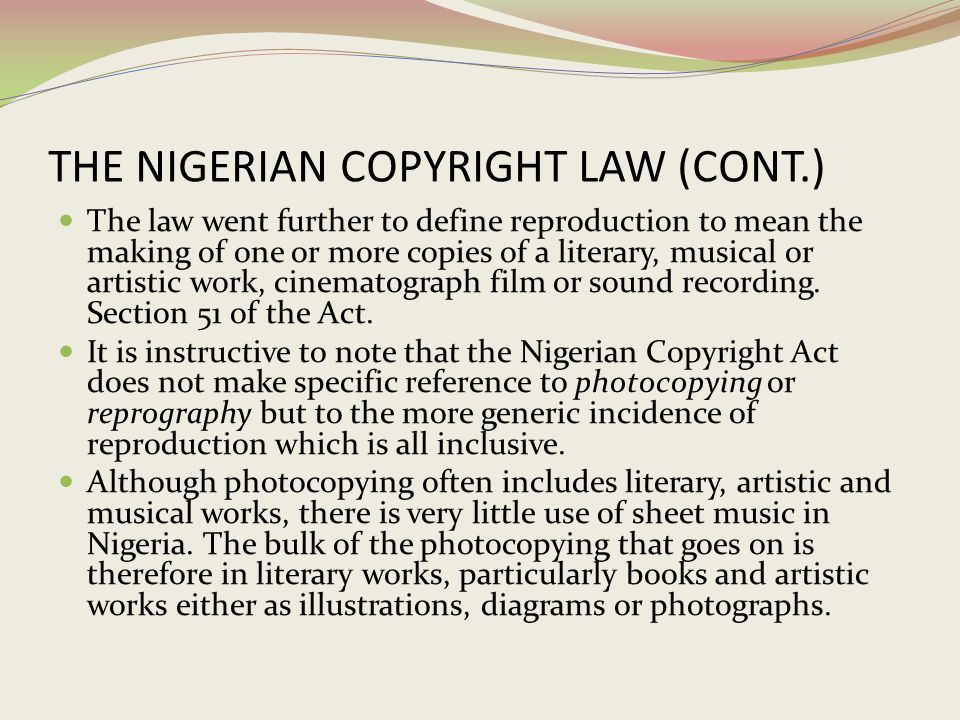 THE NIGERIAN COPYRIGHT LAW (CONT.) The law went further to define reproduction to mean the making of one or more copies of a literary, musical or arti