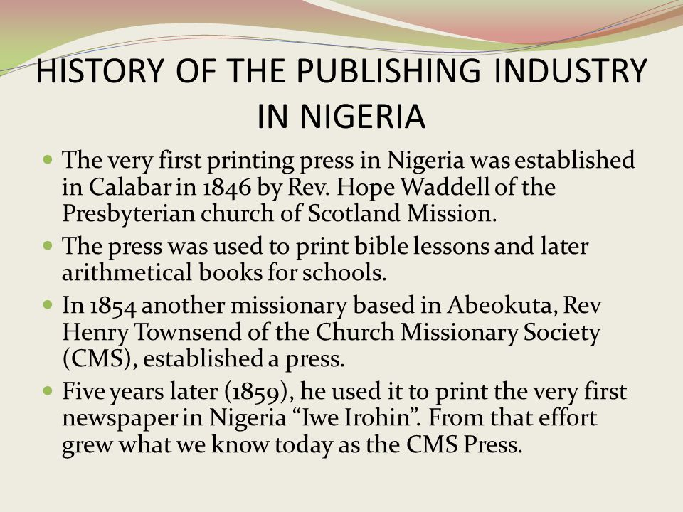 HISTORY OF THE PUBLISHING INDUSTRY IN NIGERIA The very first printing press in Nigeria was established in Calabar in 1846 by Rev. Hope Waddell of the