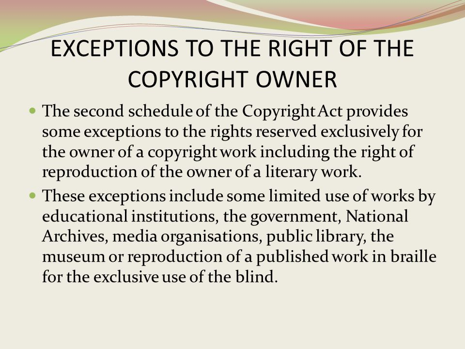 EXCEPTIONS TO THE RIGHT OF THE COPYRIGHT OWNER The second schedule of the Copyright Act provides some exceptions to the rights reserved exclusively fo
