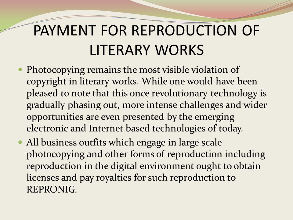 PAYMENT FOR REPRODUCTION OF LITERARY WORKS Photocopying remains the most visible violation of copyright in literary works. While one would have been p
