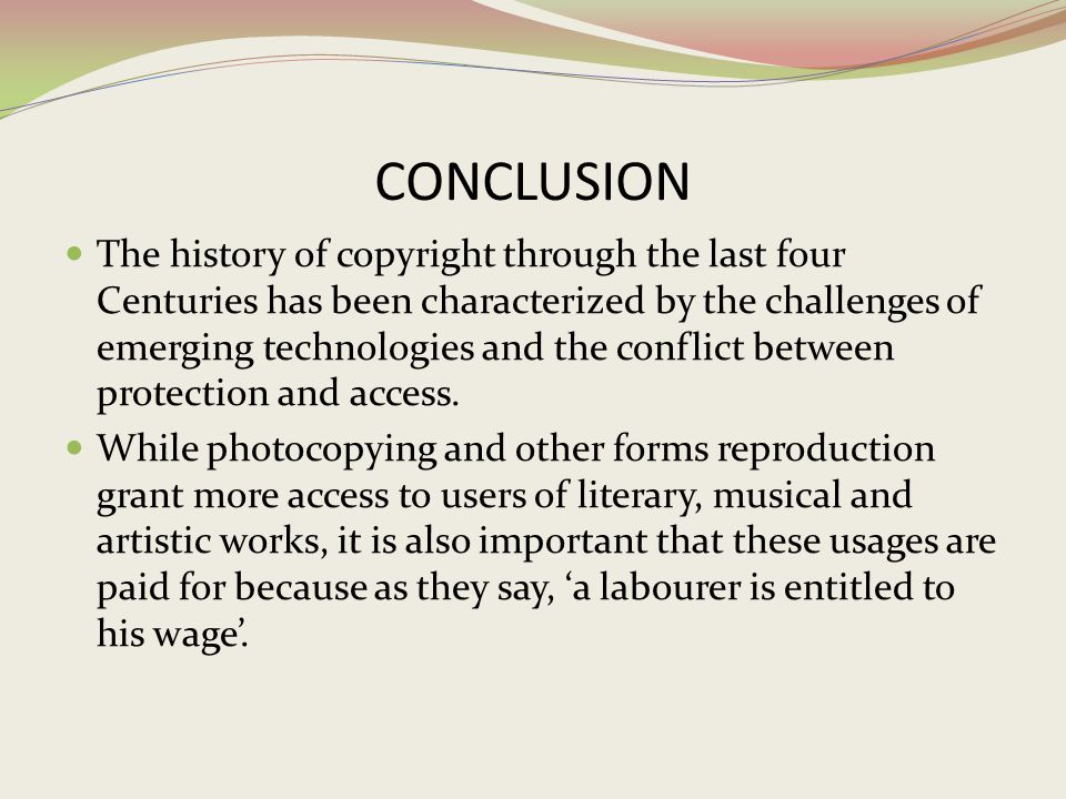 CONCLUSION The history of copyright through the last four Centuries has been characterized by the challenges of emerging technologies and the conflict
