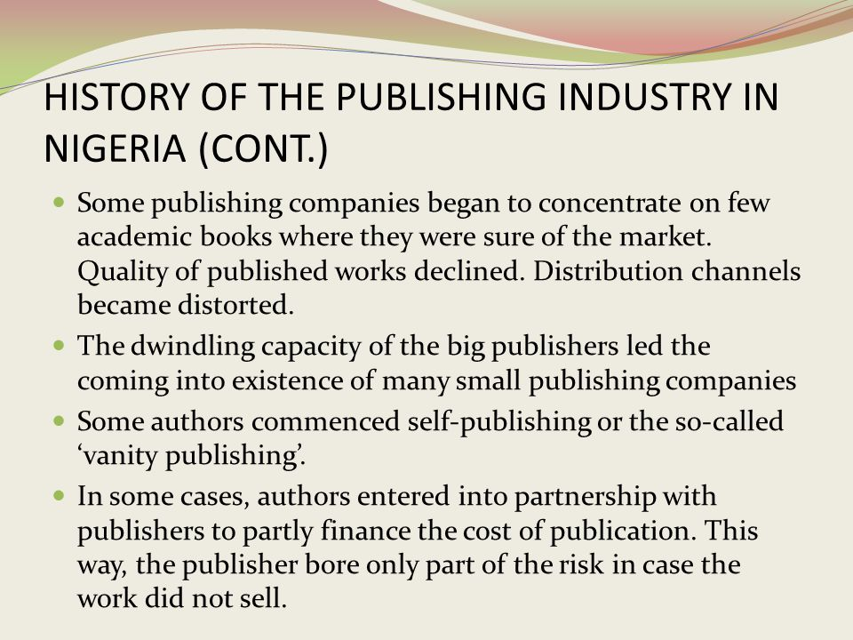 HISTORY OF THE PUBLISHING INDUSTRY IN NIGERIA (CONT.) Some publishing companies began to concentrate on few academic books where they were sure of the