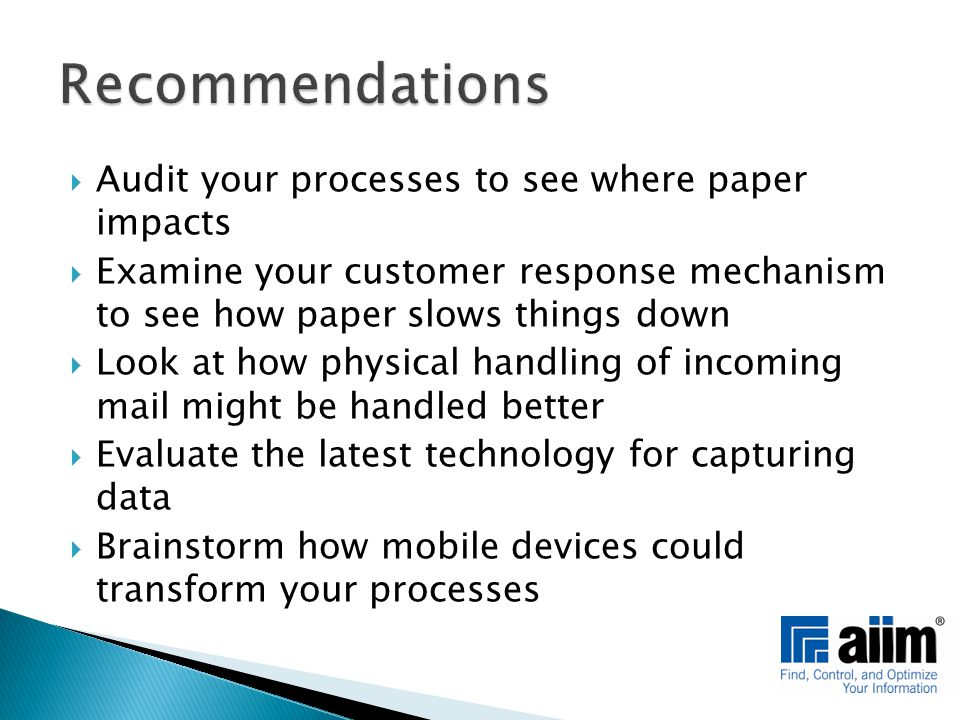  Audit your processes to see where paper impacts  Examine your customer response mechanism to see how paper slows things down  Look at how physical handling of incoming mail might be handled better  Evaluate the latest technology for capturing data  Brainstorm how mobile devices could transform your processes