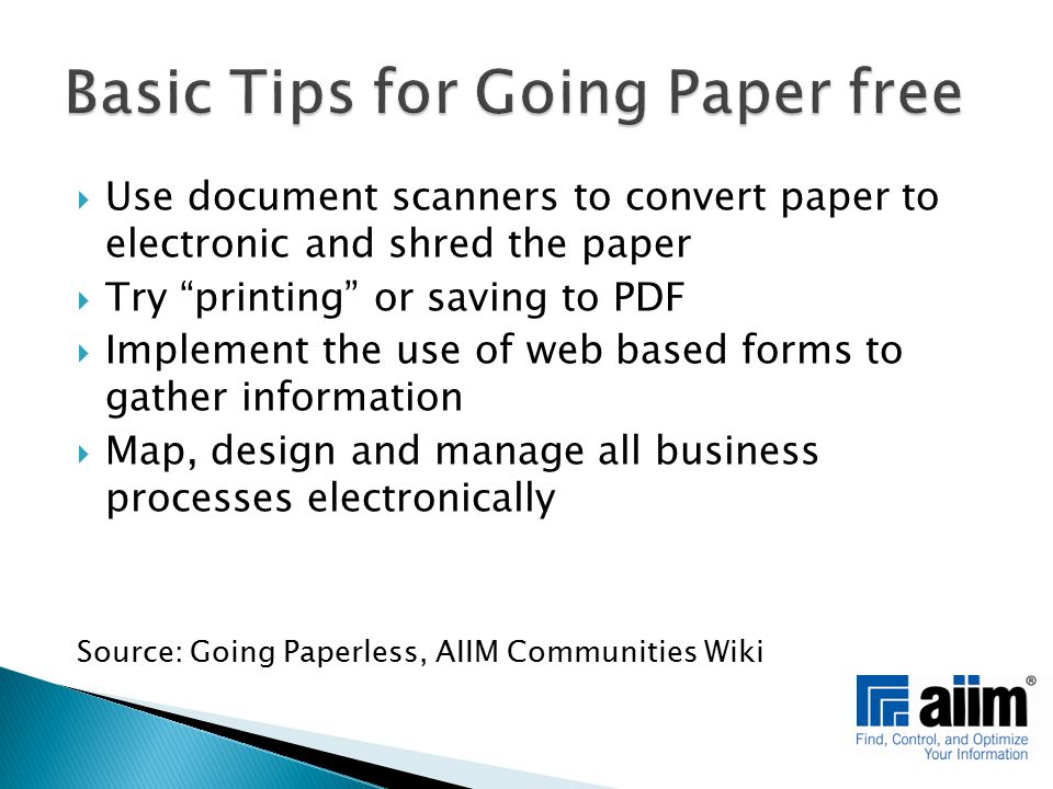  Use document scanners to convert paper to electronic and shred the paper  Try printing or saving to PDF  Implement the use of web based forms to gather information  Map, design and manage all business processes electronically Source: Going Paperless, AIIM Communities Wiki
