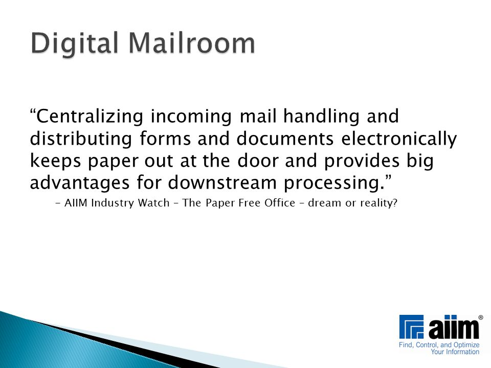 Centralizing incoming mail handling and distributing forms and documents electronically keeps paper out at the door and provides big advantages for downstream processing. - AIIM Industry Watch – The Paper Free Office – dream or reality