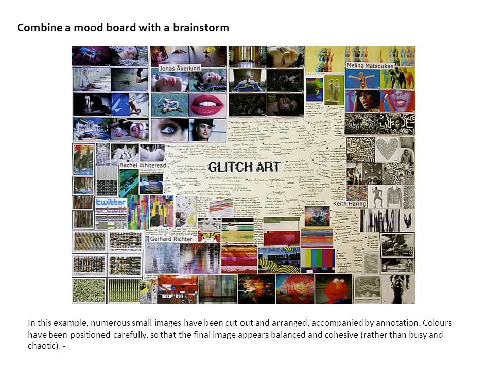 Combine a mood board with a brainstorm In this example, numerous small images have been cut out and arranged, accompanied by annotation.