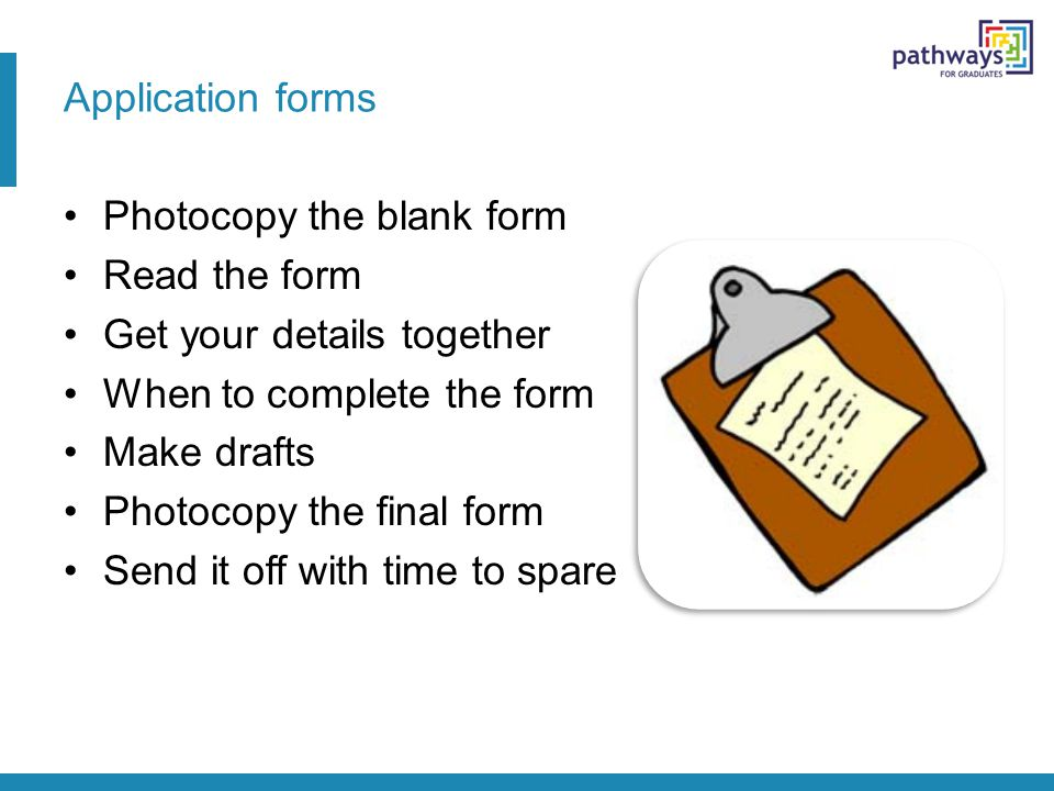 Application forms Photocopy the blank form Read the form Get your details together When to complete the form Make drafts Photocopy the final form Send it off with time to spare