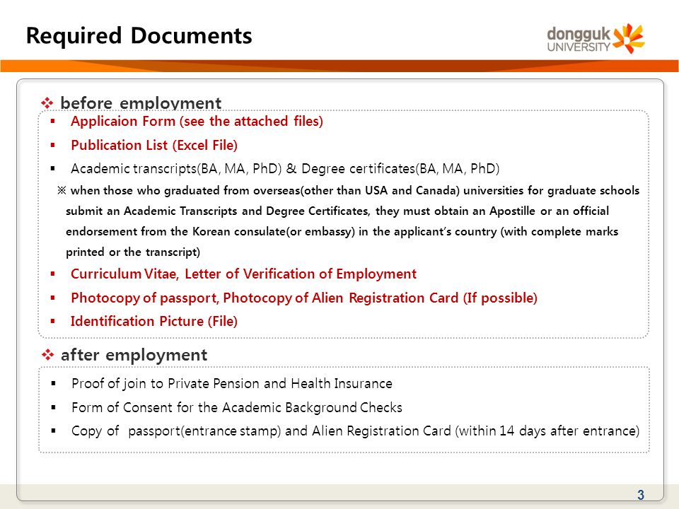 3 Required Documents  before employment  Applicaion Form (see the attached files)  Publication List (Excel File)  Academic transcripts(BA, MA, PhD) & Degree certificates(BA, MA, PhD) ※ when those who graduated from overseas(other than USA and Canada) universities for graduate schools submit an Academic Transcripts and Degree Certificates, they must obtain an Apostille or an official endorsement from the Korean consulate(or embassy) in the applicant's country (with complete marks printed or the transcript)  Curriculum Vitae, Letter of Verification of Employment  Photocopy of passport, Photocopy of Alien Registration Card (If possible)  Identification Picture (File)  after employment  Proof of join to Private Pension and Health Insurance  Form of Consent for the Academic Background Checks  Copy of passport(entrance stamp) and Alien Registration Card (within 14 days after entrance)