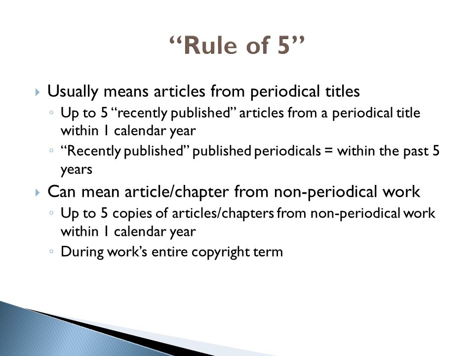  Usually means articles from periodical titles ◦ Up to 5 recently published articles from a periodical title within 1 calendar year ◦ Recently published published periodicals = within the past 5 years  Can mean article/chapter from non-periodical work ◦ Up to 5 copies of articles/chapters from non-periodical work within 1 calendar year ◦ During work's entire copyright term