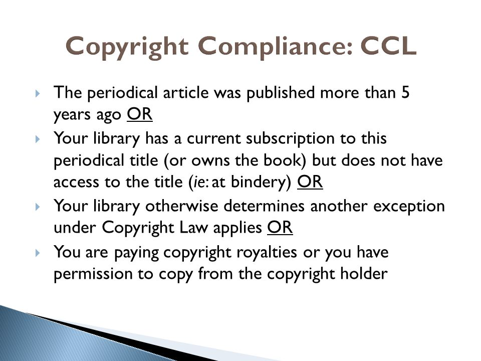  The periodical article was published more than 5 years ago OR  Your library has a current subscription to this periodical title (or owns the book) but does not have access to the title (ie: at bindery) OR  Your library otherwise determines another exception under Copyright Law applies OR  You are paying copyright royalties or you have permission to copy from the copyright holder