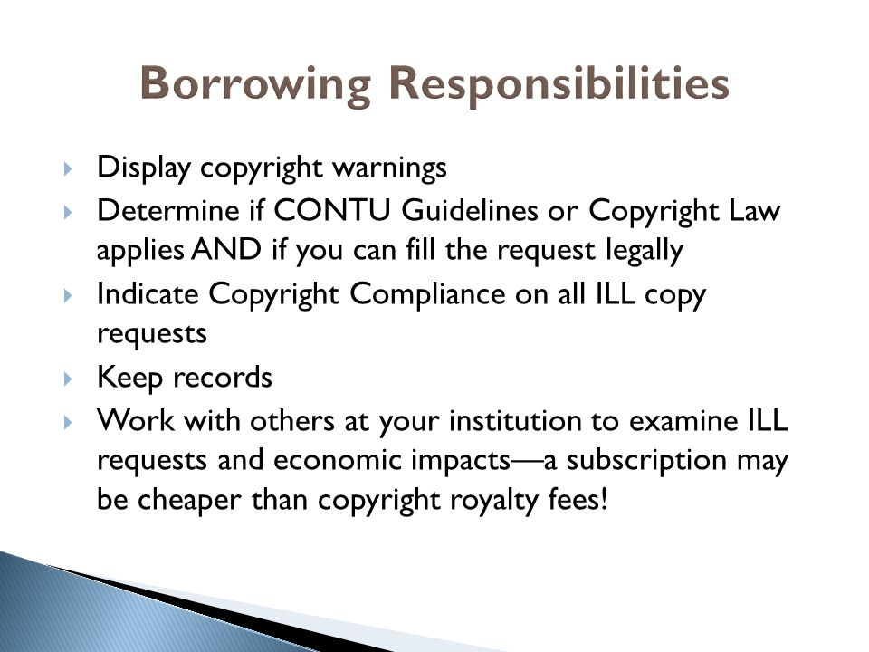  Display copyright warnings  Determine if CONTU Guidelines or Copyright Law applies AND if you can fill the request legally  Indicate Copyright Compliance on all ILL copy requests  Keep records  Work with others at your institution to examine ILL requests and economic impacts—a subscription may be cheaper than copyright royalty fees!