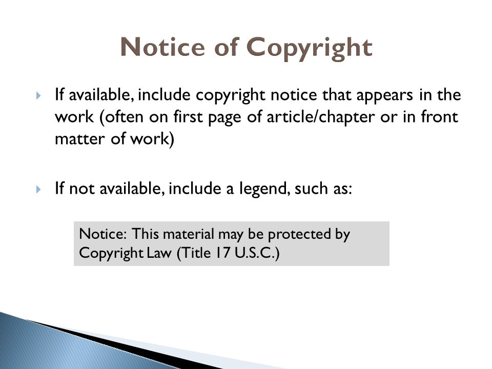  If available, include copyright notice that appears in the work (often on first page of article/chapter or in front matter of work)  If not available, include a legend, such as: Notice: This material may be protected by Copyright Law (Title 17 U.S.C.)