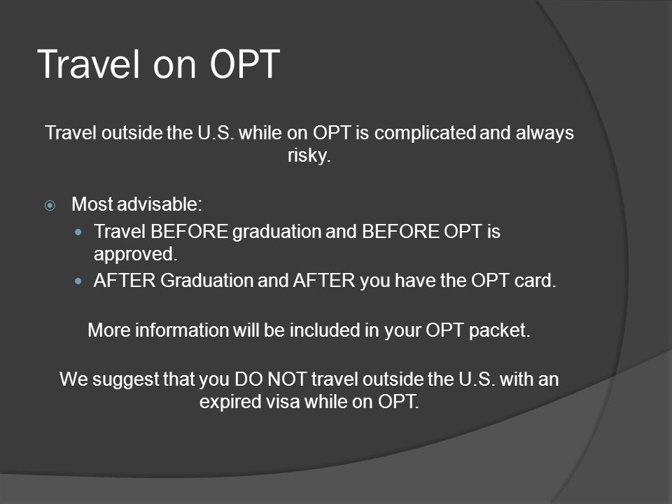 Travel on OPT Travel outside the U.S. while on OPT is complicated and always risky.  Most advisable: Travel BEFORE graduation and BEFORE OPT is appro