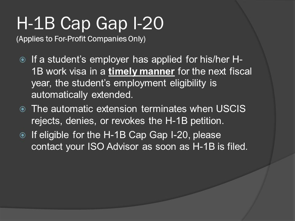 H-1B Cap Gap I-20 (Applies to For-Profit Companies Only)  If a student's employer has applied for his/her H- 1B work visa in a timely manner for the next fiscal year, the student's employment eligibility is automatically extended.