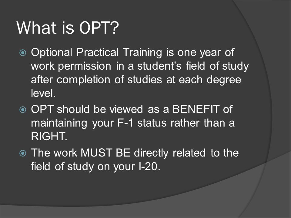 What is OPT?  Optional Practical Training is one year of work permission in a student's field of study after completion of studies at each degree lev