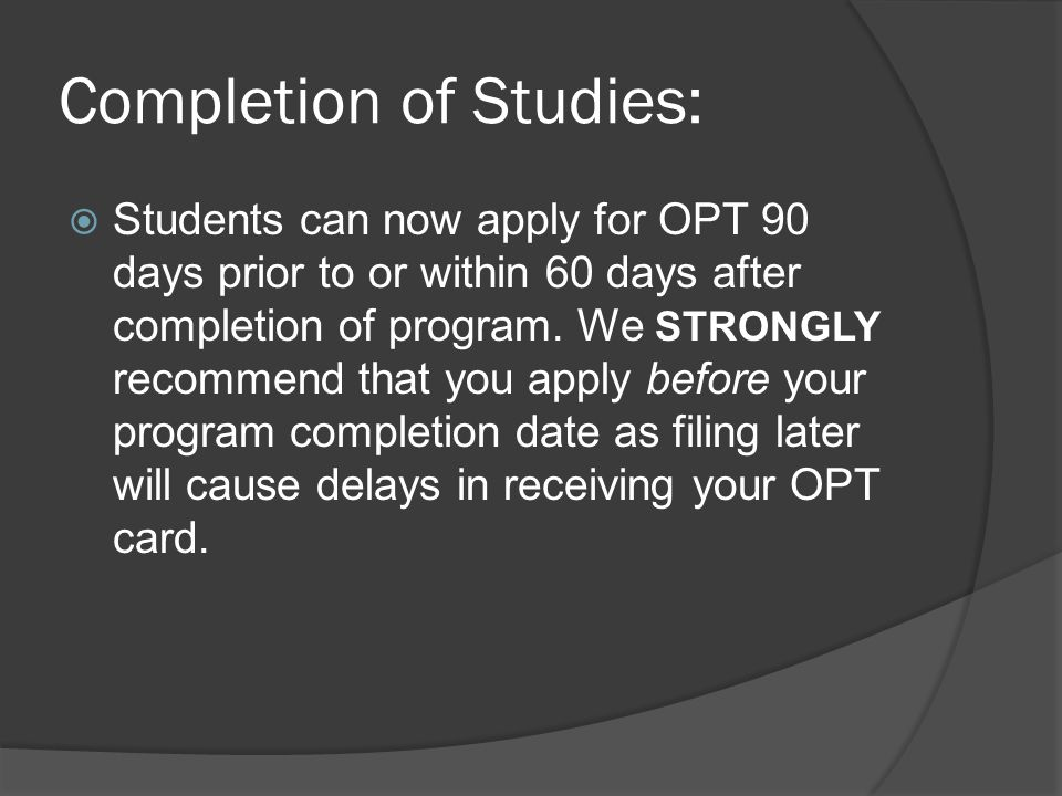 Completion of Studies:  Students can now apply for OPT 90 days prior to or within 60 days after completion of program. We STRONGLY recommend that you