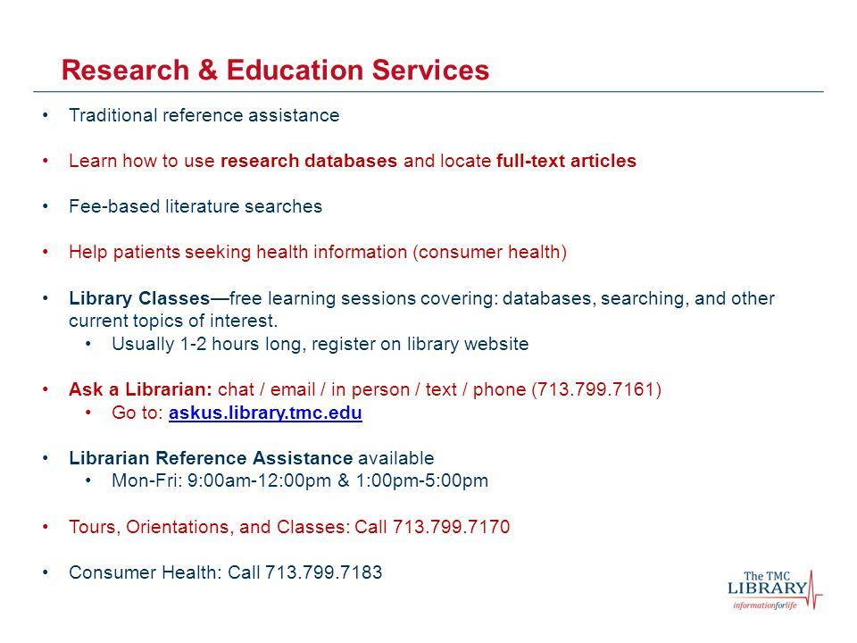 Research & Education Services Traditional reference assistance Learn how to use research databases and locate full-text articles Fee-based literature searches Help patients seeking health information (consumer health) Library Classes—free learning sessions covering: databases, searching, and other current topics of interest.