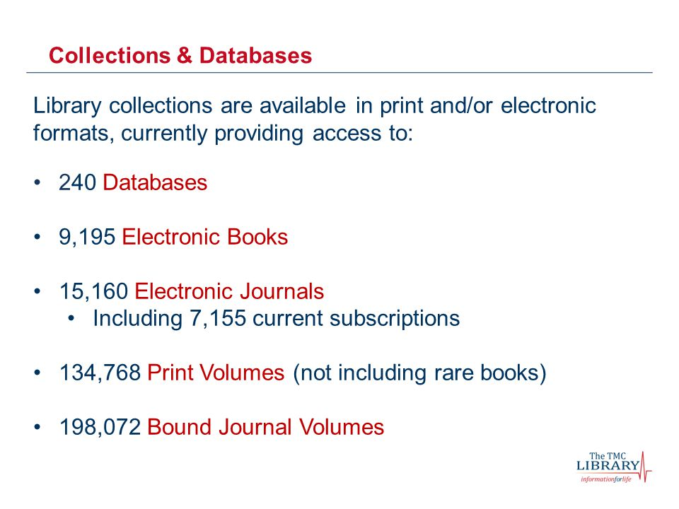 Collections & Databases Library collections are available in print and/or electronic formats, currently providing access to: 240 Databases 9,195 Electronic Books 15,160 Electronic Journals Including 7,155 current subscriptions 134,768 Print Volumes (not including rare books) 198,072 Bound Journal Volumes
