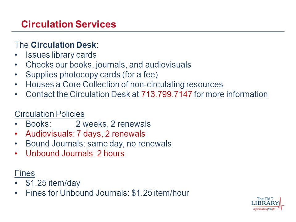 Circulation Services The Circulation Desk: Issues library cards Checks our books, journals, and audiovisuals Supplies photocopy cards (for a fee) Houses a Core Collection of non-circulating resources Contact the Circulation Desk at 713.799.7147 for more information Circulation Policies Books: 2 weeks, 2 renewals Audiovisuals: 7 days, 2 renewals Bound Journals: same day, no renewals Unbound Journals: 2 hours Fines $1.25 item/day Fines for Unbound Journals: $1.25 item/hour