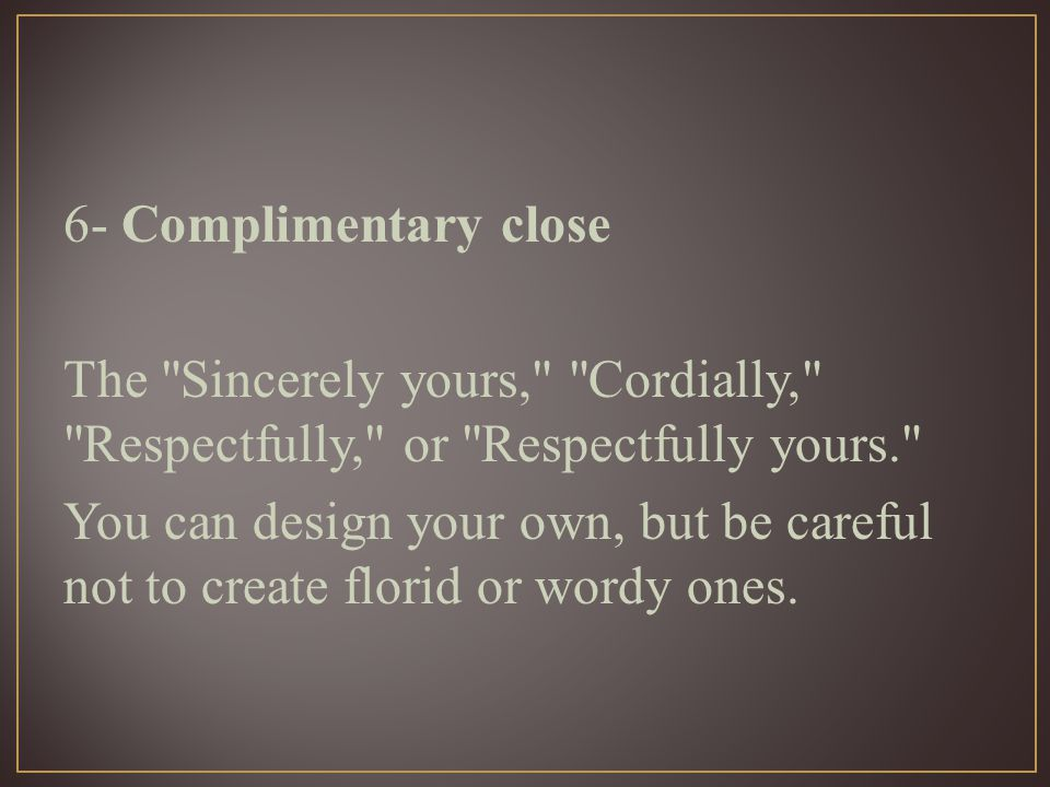 6- Complimentary close The Sincerely yours, Cordially, Respectfully, or Respectfully yours. You can design your own, but be careful not to create florid or wordy ones.