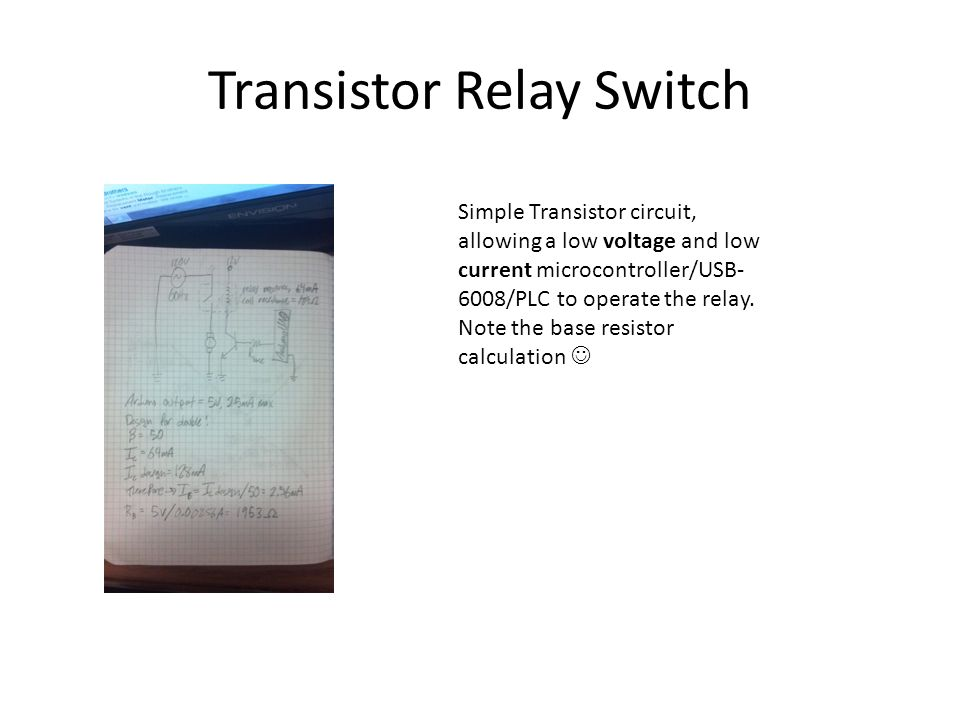 Transistor Relay Switch Simple Transistor circuit, allowing a low voltage and low current microcontroller/USB- 6008/PLC to operate the relay.