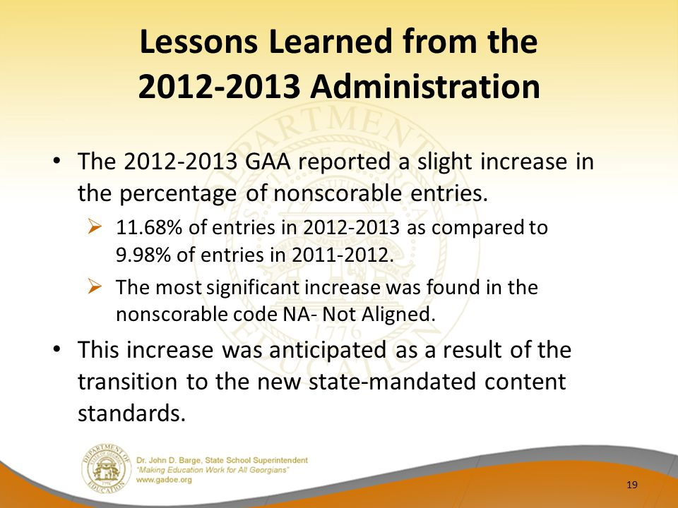 Lessons Learned from the 2012-2013 Administration The 2012-2013 GAA reported a slight increase in the percentage of nonscorable entries.  11.68% of e