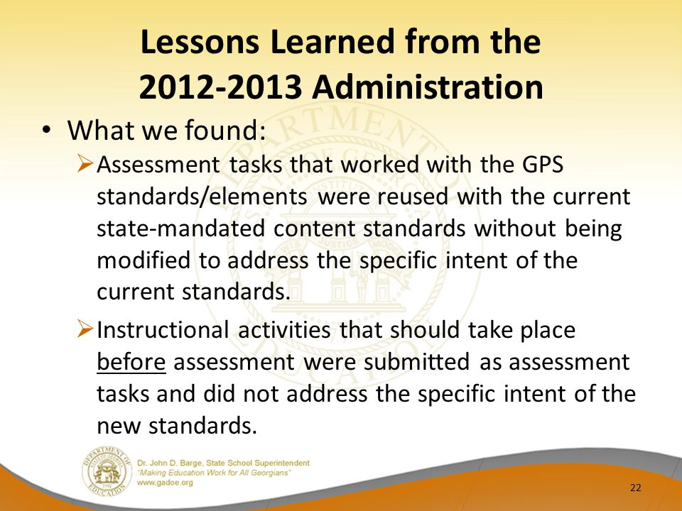 Lessons Learned from the 2012-2013 Administration What we found:  Assessment tasks that worked with the GPS standards/elements were reused with the current state-mandated content standards without being modified to address the specific intent of the current standards.
