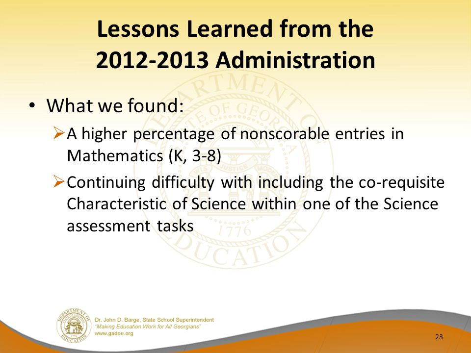 Lessons Learned from the 2012-2013 Administration What we found:  A higher percentage of nonscorable entries in Mathematics (K, 3-8)  Continuing dif