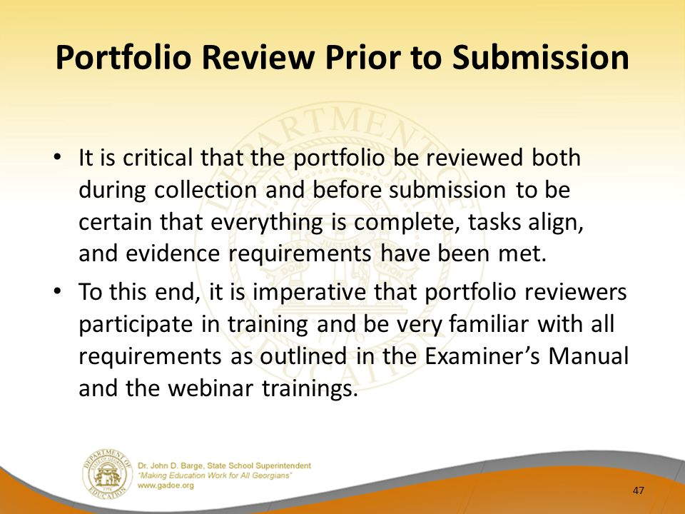 Portfolio Review Prior to Submission It is critical that the portfolio be reviewed both during collection and before submission to be certain that everything is complete, tasks align, and evidence requirements have been met.