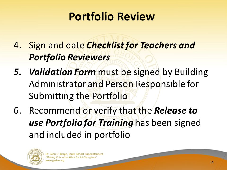 Portfolio Review 4.Sign and date Checklist for Teachers and Portfolio Reviewers 5.Validation Form must be signed by Building Administrator and Person Responsible for Submitting the Portfolio 6.Recommend or verify that the Release to use Portfolio for Training has been signed and included in portfolio 54