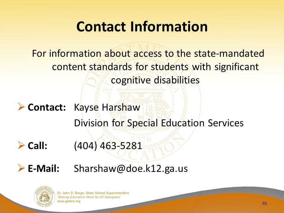 Contact Information For information about access to the state-mandated content standards for students with significant cognitive disabilities  Contact: Kayse Harshaw Division for Special Education Services  Call: (404) 463-5281  E-Mail:Sharshaw@doe.k12.ga.us 65