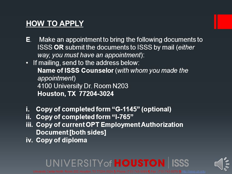 University Center North, Room 203, Houston, TX 77204-3024  Phone: (713) 743-5065  Fax: (713) 743-5079 http://issso.uh.eduhttp://issso.uh.edu ONLINE STATUS CHECK The status of your application can be checked online with your receipt number ( See I-797 ) : https://egov.uscis.gov/cris/Dashboard/CaseStatus.do https://egov.uscis.gov/cris/Dashboard/CaseStatus.do ONLINE REQUEST FOR UPDATE You can request an update if you haven't received your card after 90 days: https://egov.uscis.gov/e-request/Intro.do AUTHORIZATION The USCIS has the final authority to grant OPT.