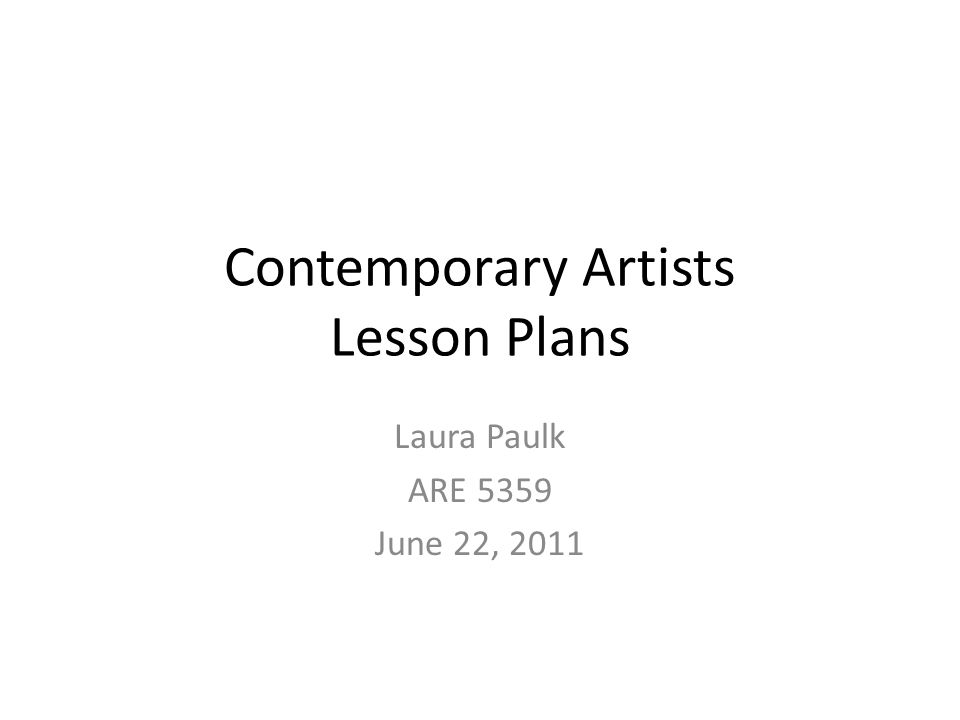 Contemporary Artists Lesson Plans Laura Paulk ARE 5359 June 22, 2011