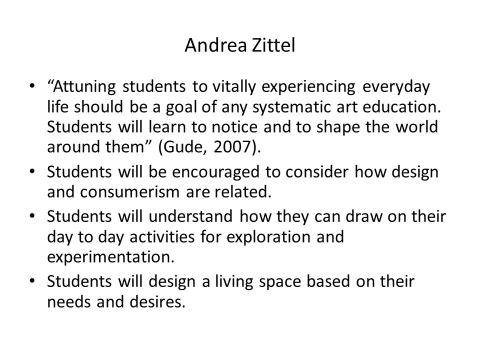 Andrea Zittel Attuning students to vitally experiencing everyday life should be a goal of any systematic art education.